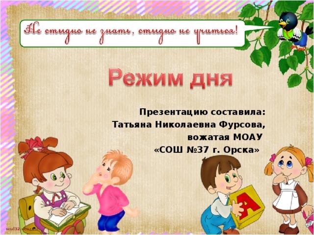 Презентацию составила: Татьяна Николаевна Фурсова, вожатая МОАУ «СОШ №37 г. Орска»