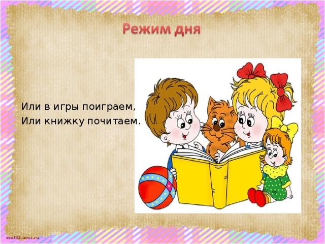 Или в игры поиграем, Или книжку почитаем.