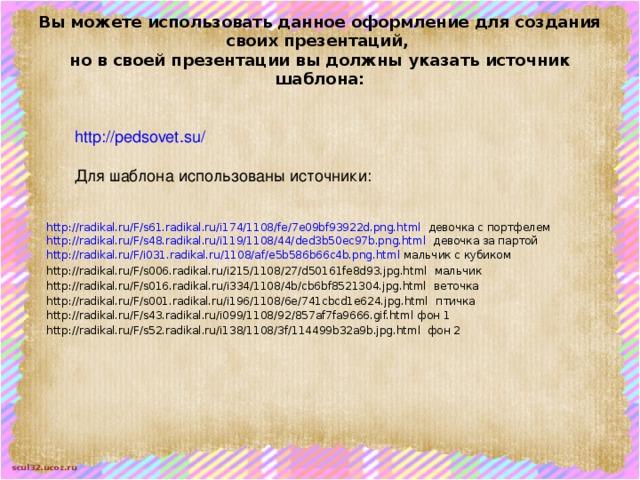 Вы можете использовать данное оформление для создания своих презентаций,  но в своей презентации вы должны указать источник шаблона:   http://pedsovet.su/  Для шаблона использованы источники: http://radikal.ru/F/s61.radikal.ru/i174/1108/fe/7e09bf93922d.png.html девочка с портфелем http://radikal.ru/F/s48.radikal.ru/i119/1108/44/ded3b50ec97b.png.html девочка за партой http://radikal.ru/F/i031.radikal.ru/1108/af/e5b586b66c4b.png.html мальчик с кубиком http://radikal.ru/F/s006.radikal.ru/i215/1108/27/d50161fe8d93.jpg.html мальчик http://radikal.ru/F/s016.radikal.ru/i334/1108/4b/cb6bf8521304.jpg.html веточка http://radikal.ru/F/s001.radikal.ru/i196/1108/6e/741cbcd1e624.jpg.html птичка http://radikal.ru/F/s43.radikal.ru/i099/1108/92/857af7fa9666.gif.html фон 1 http://radikal.ru/F/s52.radikal.ru/i138/1108/3f/114499b32a9b.jpg.html фон 2