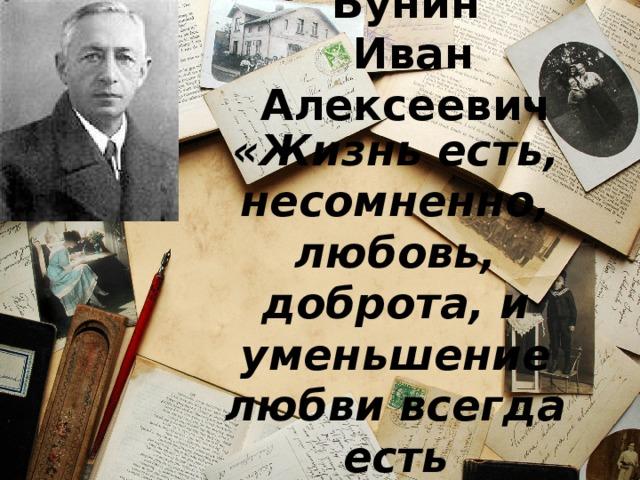 Бунин  Иван Алексеевич «Жизнь есть, несомненно, любовь, доброта, и уменьшение любви всегда есть уменьшение жизни»