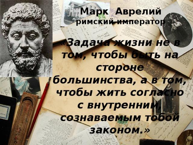 Марк Аврелий  римский император «Задача жизни не в том, чтобы быть на стороне большинства, а в том, чтобы жить согласно с внутренним, сознаваемым тобой законом.»
