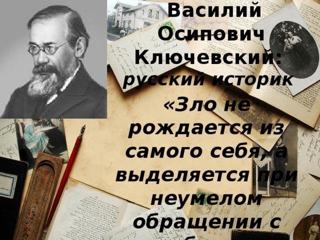 Василий Осипович Ключевский:  русский историк «Зло не рождается из самого себя, а выделяется при неумелом обращении с добром».