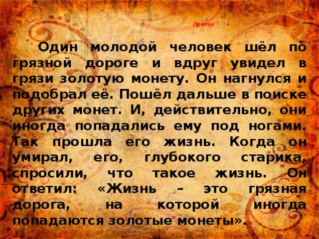 Притча    Один молодой человек шёл по грязной дороге и вдруг увидел в грязи золотую монету. Он нагнулся и подобрал её. Пошёл дальше в поиске других монет. И, действительно, они иногда попадались ему под ногами. Так прошла его жизнь. Когда он умирал, его, глубокого старика, спросили, что такое жизнь. Он ответил: «Жизнь – это грязная дорога, на которой иногда попадаются золотые монеты».