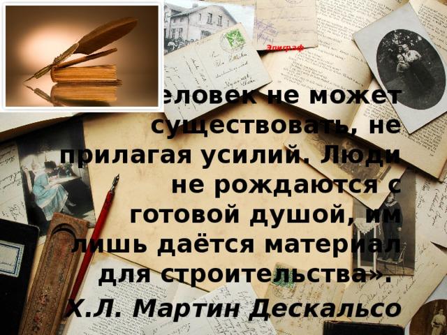 Эпиграф    «Человек не может существовать, не прилагая усилий. Люди не рождаются с готовой душой, им лишь даётся материал для строительства».   Х.Л. Мартин Дескальсо