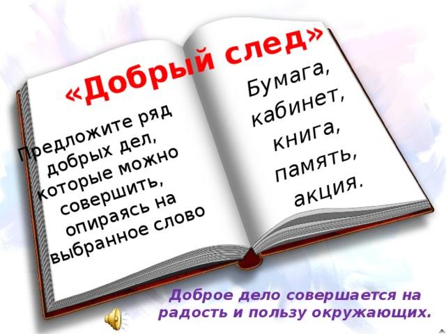 «Добрый след» Бумага, Предложите ряд добрых дел, которые можно совершить, опираясь на выбранное слово кабинет, книга, память, акция. Доброе дело совершается на радость и пользу окружающих.
