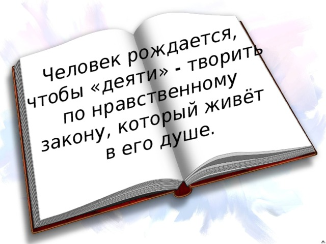 Человек рождается, чтобы «деяти» - творить по нравственному закону, который живёт в его душе.
