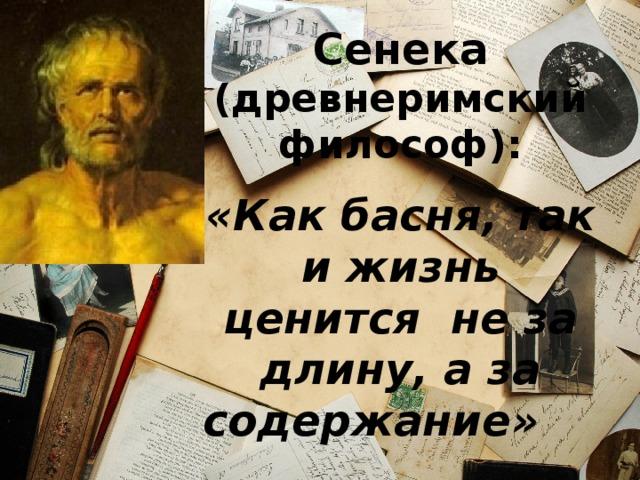 Сенека  (древнеримский философ): «Как басня, так и жизнь ценится не за длину, а за содержание»