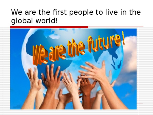 We are the first people to live in the global world!