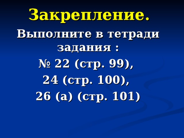 Закрепление. Выполните в тетради задания : № 22 (стр. 99), 24 (стр. 100), 26 (а) (стр. 101)