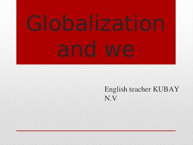 Globalization  and we English teacher KUBAY N.V