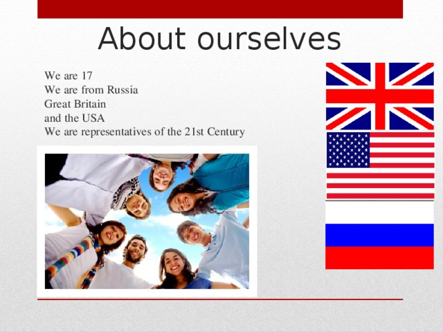 About ourselves   We are 17  We are from Russia  Great Britain  and the USA  We are representatives of the 21st Century