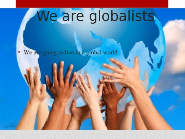 We are globalists