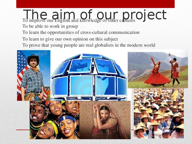 The aim of our project   To improve our English and knowledge of other cultures  To be able to work in group  To learn the opportunities of cross-cultural communication To learn to give our own opinion on this subject  To prove that young people are real globalists in the modern world