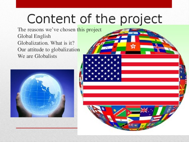 Content of the project   The reasons we've chosen this project  Global English  Globalization. What is it?  Our attitude to globalization  We are Globalists