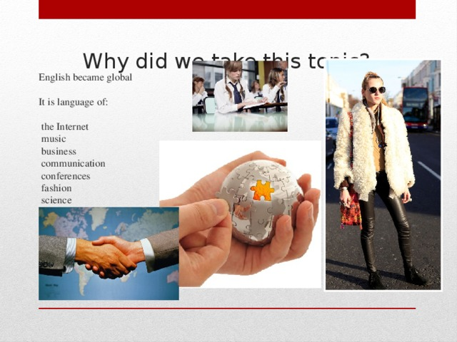 Why did we take this topic?   English became global   It is language of:   the Internet  music  business  communication  conferences  fashion  science