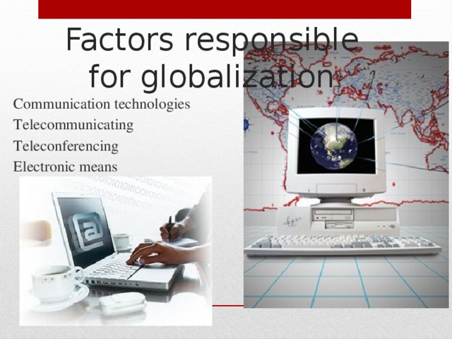 Factors responsible for globalization Communication technologies Telecommunicating Teleconferencing Electronic means