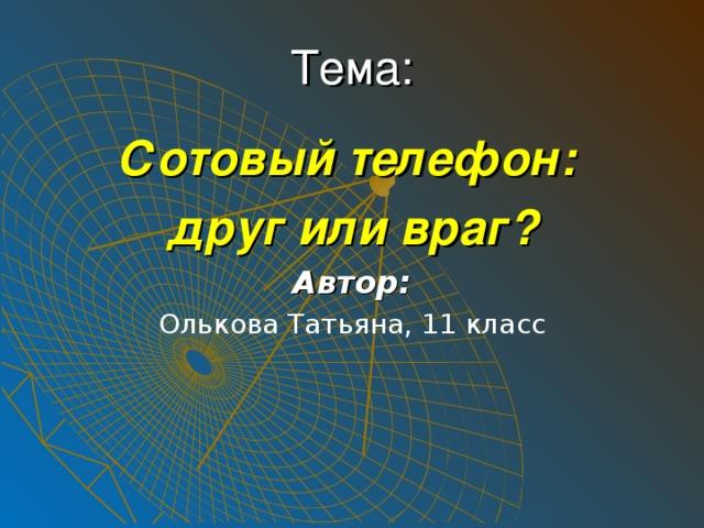 Тема: Сотовый телефон: друг или враг? Автор: Олькова Татьяна, 11 класс