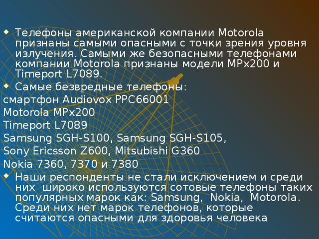 Телефоны американской компании Motorola признаны самыми опасными с точки зрения уровня излучения. Самыми же безопасными телефонами компании Motorola признаны модели MPx200 и Timeport L7089. Самые безвредные телефоны: смартфон Audiovox PPC66001 Motorola MPx200 Timeport L7089 Samsung SGH-S100, Samsung SGH-S105, Sony Ericsson Z600, Mitsubishi G360 Nokia 7360, 7370 и 7380 Наши респонденты не стали исключением и среди них широко используются сотовые телефоны таких популярных марок как: Samsung, Nokia, Motorola. Среди них нет марок телефонов, которые считаются опасными для здоровья человека