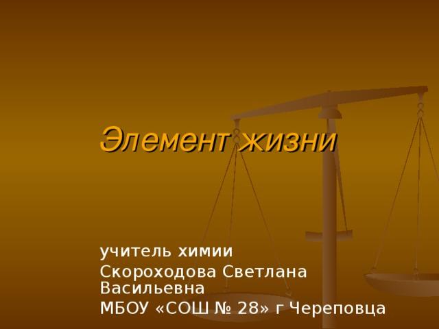Элемент жизни учитель химии Скороходова Светлана Васильевна МБОУ «СОШ № 28» г Череповца