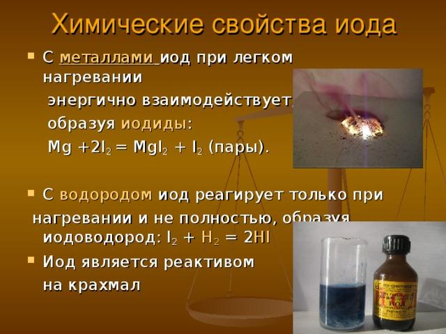 Химические свойства иода С металлами  иод при легком нагревании  энергично взаимодействует,  образуя иодиды :  Мg +2I 2 = МgI 2 + I 2 (пары). С водородом иод реагирует только при  нагревании и не полностью, образуя иодоводород: I 2 + H 2 = 2 HI Иод является реактивом  на крахмал