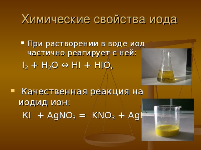 Химические свойства иода При растворении в воде иод частично реагирует с ней: При растворении в воде иод частично реагирует с ней:  I 2 + H 2 O ↔ HI + HIO,  Качественная реакция на иодид ион:  КI + AgNO 3 = KNO 3 + AgI↓