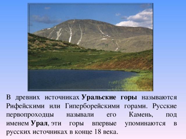 В древних источниках Уральские горы называются Рифейскими или Гиперборейскими горами. Русские первопроходцы называли его Камень, под именем Урал ,эти горы впервые упоминаются в русских источниках в конце 18 века.