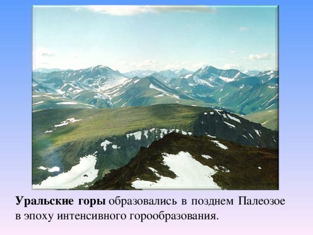 Уральские горы образовались в позднем Палеозое в эпоху интенсивного горообразования.