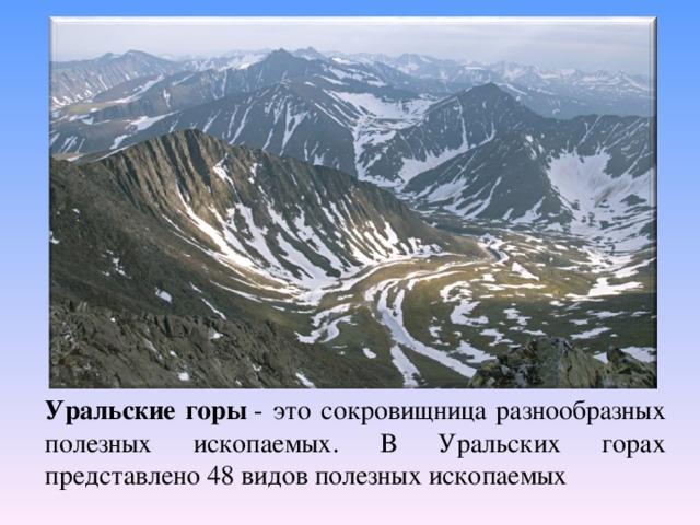 Уральские горы - это сокровищница разнообразных полезных ископаемых. В Уральских горах представлено 48 видов полезных ископаемых