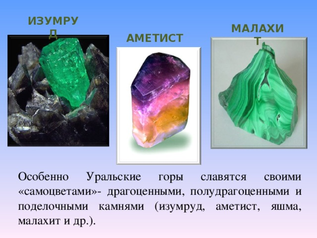 ИЗУМРУД МАЛАХИТ АМЕТИСТ Особенно Уральские горы славятся своими «самоцветами»- драгоценными, полудрагоценными и поделочными камнями (изумруд, аметист, яшма, малахит и др.).