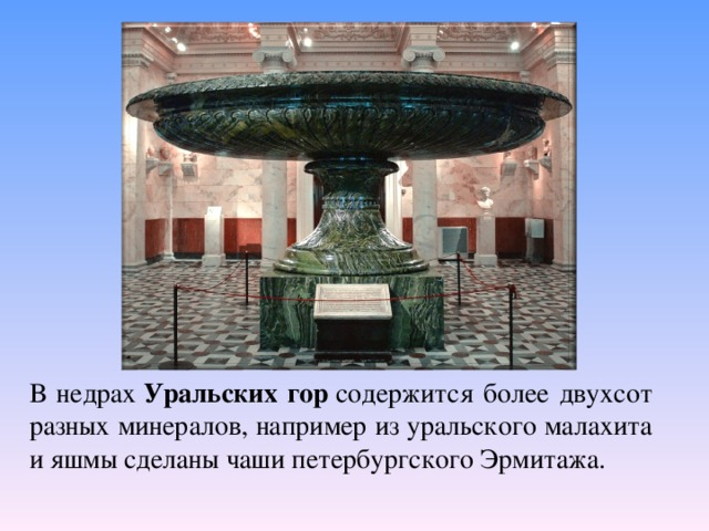 В недрах Уральских гор содержится более двухсот разных минералов, например из уральского малахита ияшмысделаны чаши петербургского Эрмитажа.