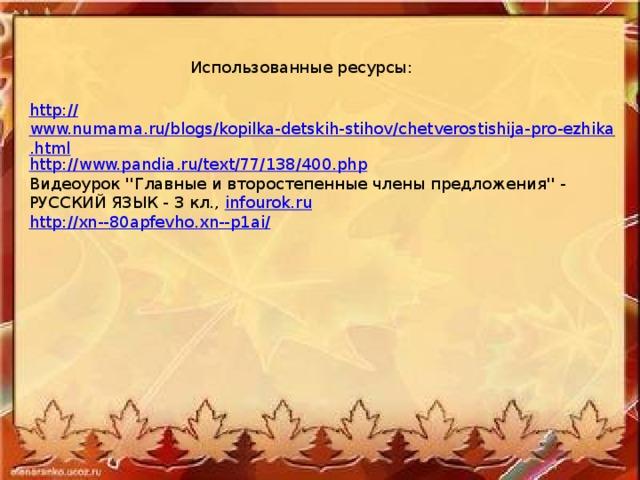 Использованные ресурсы: http:// www.numama.ru/blogs/kopilka-detskih-stihov/chetverostishija-pro-ezhika.html http:// www.pandia.ru/text/77/138/400.php Видеоурок ''Главные и второстепенные члены предложения'' - РУССКИЙ ЯЗЫК - 3 кл., infourok.ru http://xn--80apfevho.xn--p1ai/