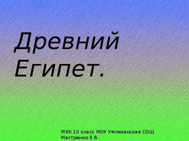 Древний Египет. МХК 10 класс МОУ Умлеканская СОШ Мастренко Е.В.