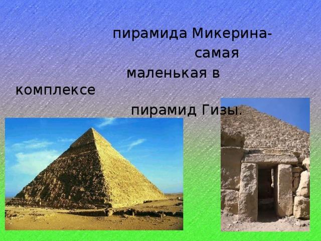 пирамида Микерина-  самая  маленькая в комплексе  пирамид Гизы.