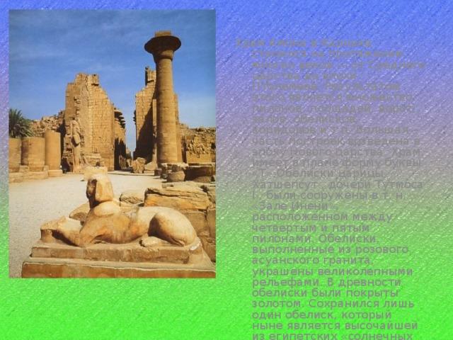 Храм Амона в Карнаке строился на протяжении многих веков — от Среднего царства до эпохи Птолемеев. Результатом этого является множество пилонов, площадей, ворот, залов, обелисков, коридоров и т.п. Большая часть построек возведена в эпоху Нового царства. Храм, имеет в плане форму буквы «Т».Обелиски царицы Хатшепсут , дочери Тутмоса I , были сооружены в т. н. «Зале Инени», расположенном между четвертым и пятым пилонами. Обелиски, выполненные из розового асуанского гранита, украшены великолепными рельефами. В древности обелиски были покрыты золотом. Сохранился лишь один обелиск, который ныне является высочайшей из египетских «солнечных игл» (ок. 30 м).