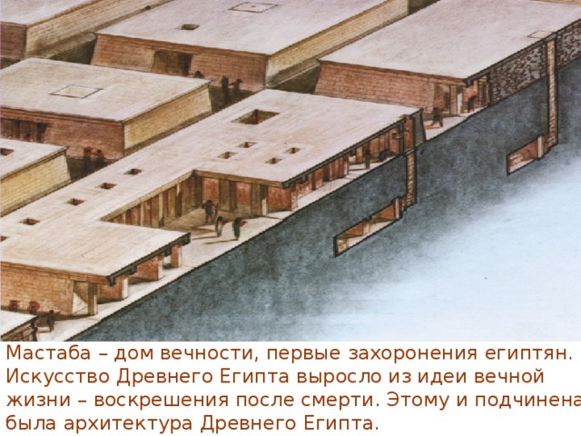 Мастаба – дом вечности, первые захоронения египтян. Искусство Древнего Египта выросло из идеи вечной жизни – воскрешения после смерти. Этому и подчинена была архитектура Древнего Египта.