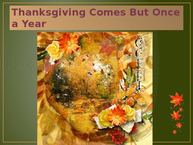 Thanksgiving Comes But Once a Year