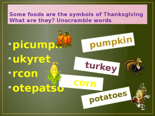 pumpkin   turkey   corn   potatoes  Some foods are the symbols of Thanksgiving  What are they? Unscramble words