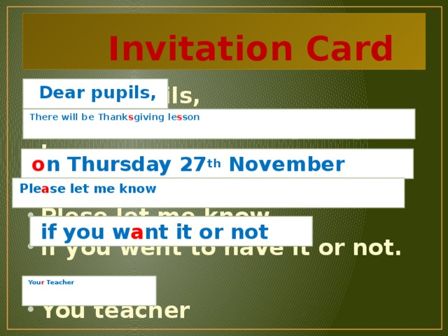 Invitation Card Dear puipils, There will be Thankgiving leson in Thursday27th November. Plese let me know if you went to have it or not.  You teacher   Dear pupils,  There will be Thank s giving le s son    o n Thursday 27 th November   Ple a se let me know   if you w a nt it or not  You r Teacher