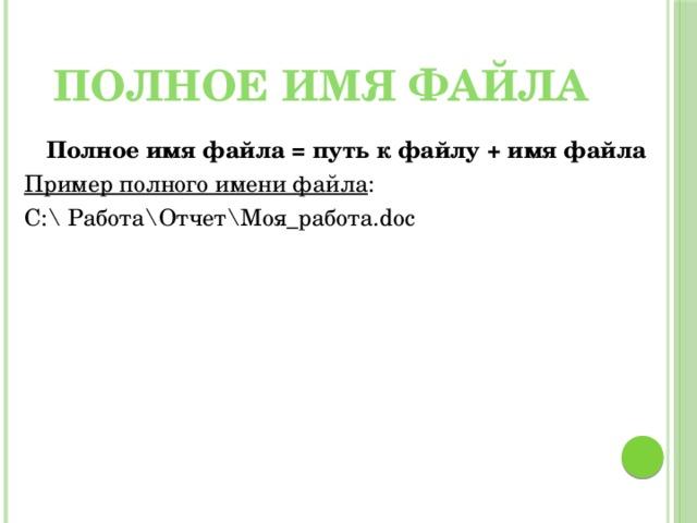 Полное имя файла Полное имя файла = путь к файлу + имя файла Пример полного имени файла : С:\ Работа\Отчет\Моя_работа.doc