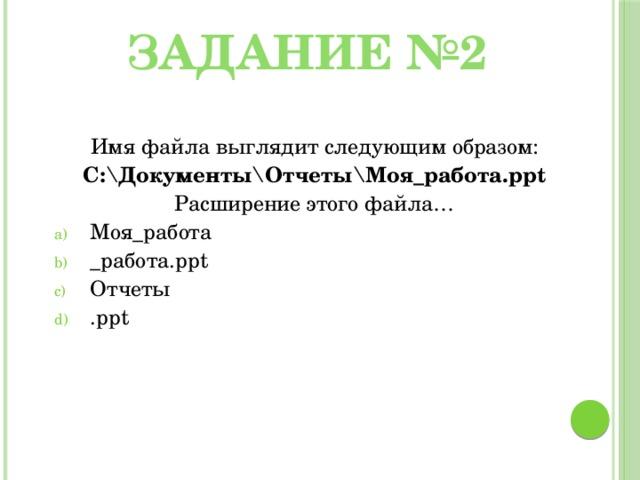 Задание №2 Имя файла выглядит следующим образом: С:\Документы\Отчеты\Моя_работа.ppt Расширение этого файла…