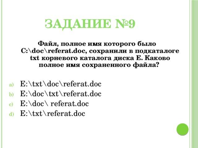 Задание №9 Файл, полное имя которого было С:\doc\referat.doc, сохранили в подкаталоге txt корневого каталога диска E. Каково полное имя сохраненного файла?