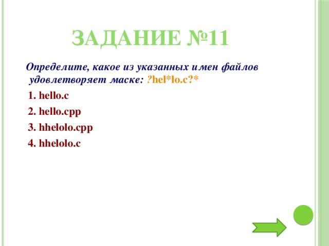 Задание №11  Определите, какое из указанных имен файлов удовлетворяет маске: ? hel*lo.c?*  1. hello.c  2. hello.cpp  3. hhelolo.cpp  4. hhelolo.c