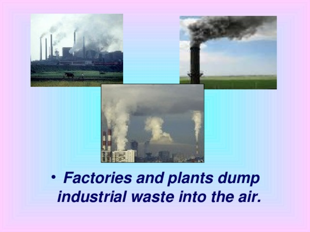 Factories and plants dump industrial waste into the air.