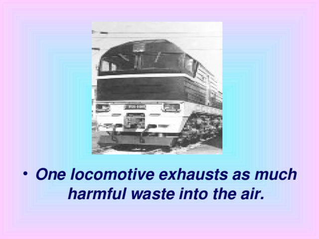 One locomotive exhausts as much harmful waste into the air.