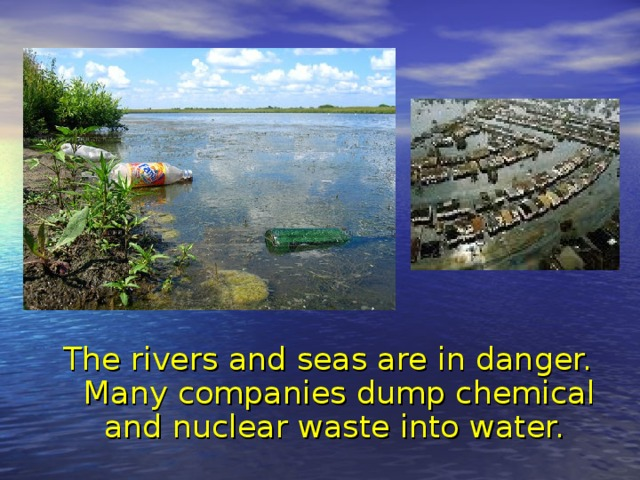 The rivers and seas are in danger. Many companies dump chemical and nuclear waste into water.