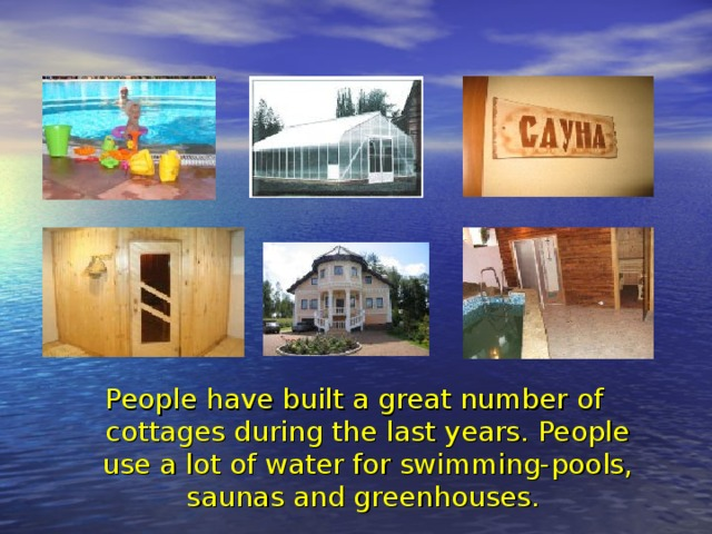 People have built a great number of cottages during the last years. People use a lot of water for swimming-pools, saunas and greenhouses.