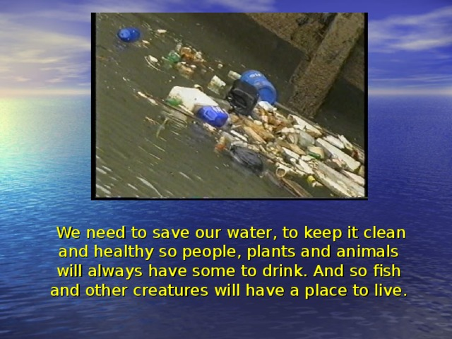 We need to save our water, to keep it clean and healthy so people, plants and animals will always have some to drink. And so fish and other creatures will have a place to live.