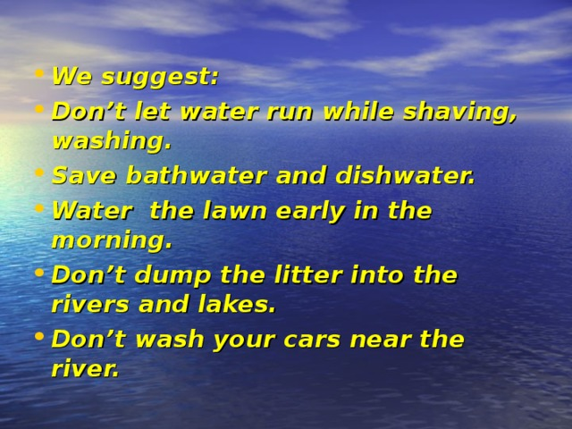We suggest :  Don't let water run while shaving, washing. Save bathwater and dishwater. Water the lawn early in the morning. Don't dump the litter into the rivers and lakes. Don't wash your cars near the river.
