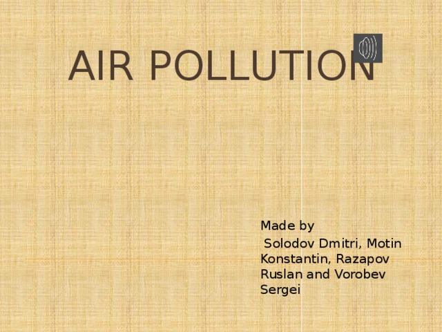 Аir pollution Made by  Solodov Dmitri, Motin Konstantin, Razapov Ruslan and Vorobev Sergei