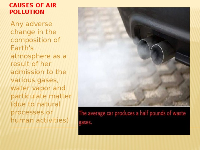 Causes of air pollution Any adverse change in the composition of Earth's atmosphere as a result of her admission to the various gases, water vapor and particulate matter (due to natural processes or human activities)